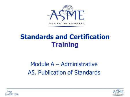 Page © ASME 2016 Standards and Certification Training Module A – Administrative A5. Publication of Standards.