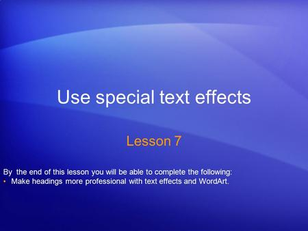 Use special text effects Lesson 7 By the end of this lesson you will be able to complete the following: Make headings more professional with text effects.