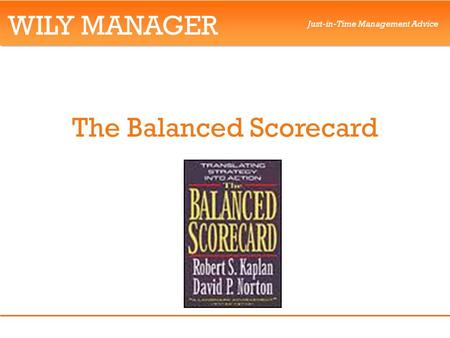 WILY MANAGER Just-in-Time Management Advice The Balanced Scorecard.