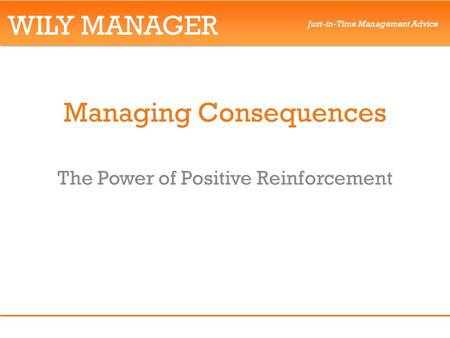 WILY MANAGER Just-in-Time Management Advice Managing Consequences The Power of Positive Reinforcement.