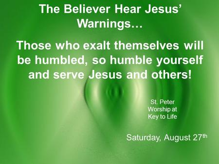 The Believer Hear Jesus' Warnings… Those who exalt themselves will be humbled, so humble yourself and serve Jesus and others! St. Peter Worship at Key.