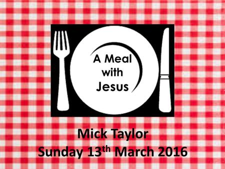 A Meal with Jesus Mick Taylor Sunday 13 th March 2016.
