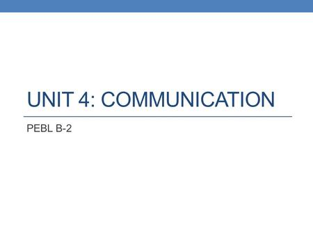 UNIT 4: COMMUNICATION PEBL B-2. Class 2: Review Spotlight on Communication Across the Great Divide.