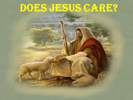 Does Jesus Care?. Therefore humble yourselves under the mighty hand of God, that He may exalt you in due time, casting all your care upon Him, for He.