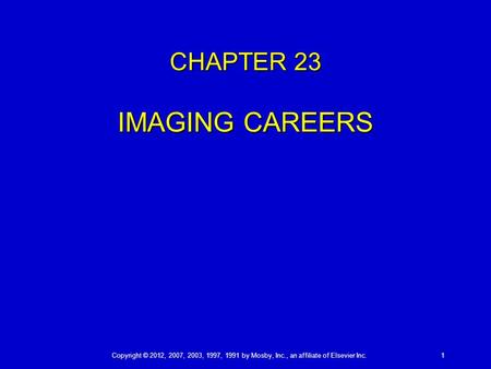 Copyright © 2012, 2007, 2003, 1997, 1991 by Mosby, Inc., an affiliate of Elsevier Inc. 1 CHAPTER 23 IMAGING CAREERS.