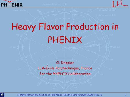 « Heavy Flavor production in PHENIX», Hard Probes 2004, Nov. 6 1 Heavy Flavor Production in PHENIX O. Drapier LLR-École Polytechnique, France for.