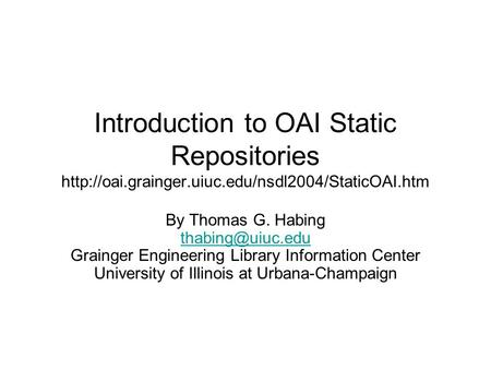 Introduction to OAI Static Repositories  By Thomas G. Habing Grainger Engineering Library.