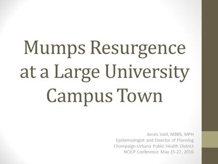 Mumps Resurgence at a Large University Campus Town Awais Vaid, MBBS, MPH Epidemiologist and Director of Planning Champaign-Urbana Public Health District.