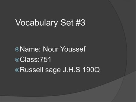 Vocabulary Set #3  Name: Nour Youssef  Class:751  Russell sage J.H.S 190Q.