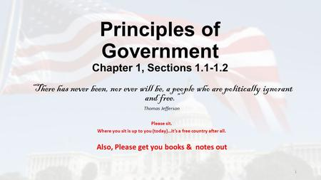"Principles of Government Chapter 1, Sections 1.1-1.2 ""There has never been, nor ever will be, a people who are politically ignorant and free."" Thomas Jefferson."