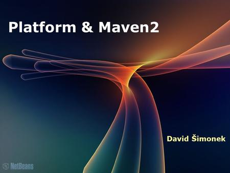 Platform & Maven2 David Šimonek. Certified Engineer Course Agenda What is Maven? Why Maven? NB IDE & Maven NB Platform & Maven.