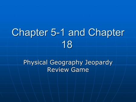 Chapter 5-1 and Chapter 18 Physical Geography Jeopardy Review Game.