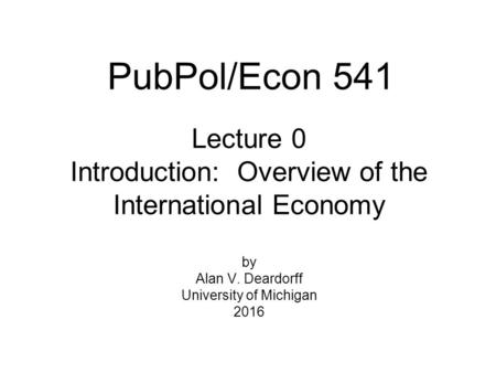 Lecture 0 Introduction: Overview of the International Economy by Alan V. Deardorff University of Michigan 2016 PubPol/Econ 541.