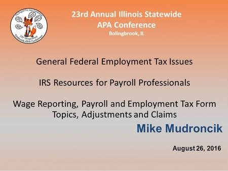 23rd Annual Illinois Statewide APA Conference Bolingbrook, IL General Federal Employment Tax Issues IRS Resources for Payroll Professionals Wage Reporting,