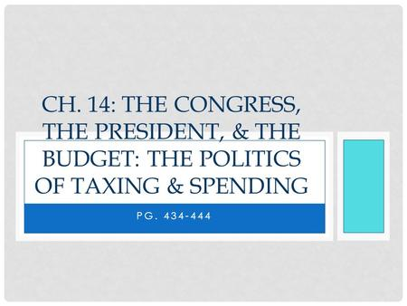 PG. 434-444 CH. 14: THE CONGRESS, THE PRESIDENT, & THE BUDGET: THE POLITICS OF TAXING & SPENDING.