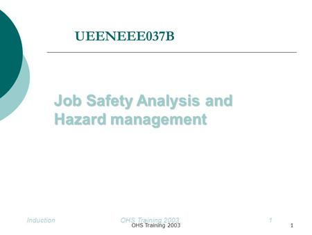 1OHS Training 2003Induction OHS Training 20031 Job Safety Analysis and Hazard management UEENEEE037B.
