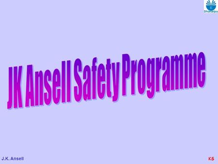 J.K. AnsellKS. J.K. AnsellKS SAFETY POLICY J.K. Ansell Ltd. recognizes people as its principal asset and hence safety is as its No.1 Priority. Safety.