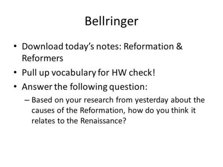 Bellringer Download today's notes: Reformation & Reformers Pull up vocabulary for HW check! Answer the following question: – Based on your research from.