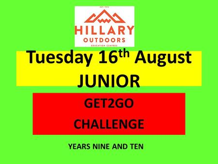 Tuesday 16 th August JUNIOR GET2GO CHALLENGE YEARS NINE AND TEN.