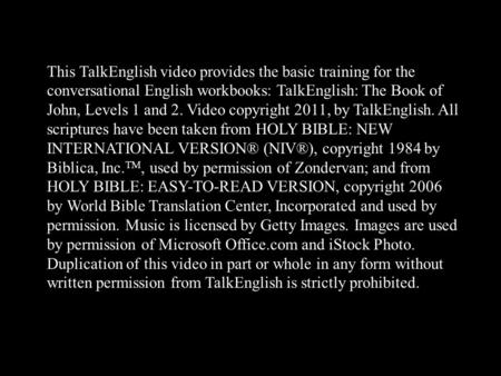 This TalkEnglish video provides the basic training for the conversational English workbooks: TalkEnglish: The Book of John, Levels 1 and 2. Video copyright.