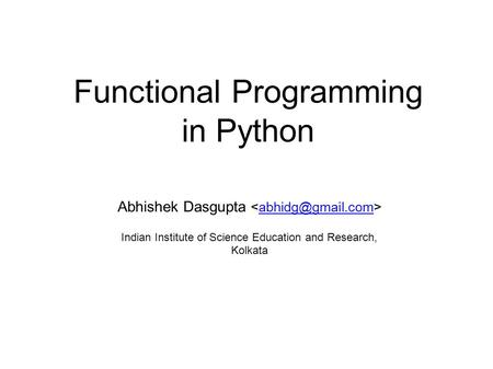 Functional Programming in Python Abhishek Dasgupta Indian Institute of Science Education and Research, Kolkata.