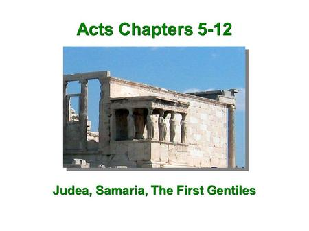 Acts Chapters 5-12 Judea, Samaria, The First Gentiles.