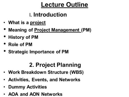 Lecture Outline I. Introduction What is a project Meaning of Project Management (PM) History of PM Role of PM Strategic Importance of PM 2. Project Planning.