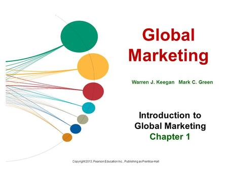 Global Marketing Warren J. Keegan Mark C. Green Introduction to Global Marketing Chapter 1 Copyright 2013, Pearson Education Inc., Publishing as Prentice-Hall.