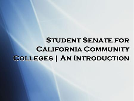 Student Senate for California Community Colleges | An Introduction Student Senate for California Community Colleges | An Introduction.