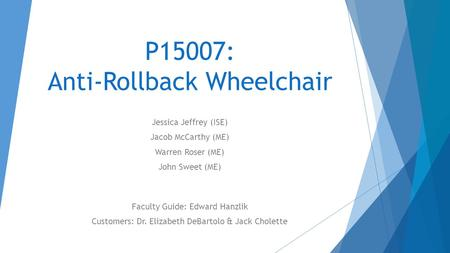 P15007: Anti-Rollback Wheelchair Jessica Jeffrey (ISE) Jacob McCarthy (ME) Warren Roser (ME) John Sweet (ME) Faculty Guide: Edward Hanzlik Customers: Dr.
