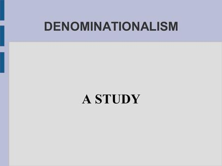 "DENOMINATIONALISM A STUDY. 1 CORINTHIANS 1:10 ""NOW I BESEECH YOU, BRETHREN, BY THE NAME OF OUR LORD JESUS CHRIST, THAT YE ALL SPEAK THE SAME THING, AND."