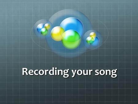 Recording your song. Lesson Objectives Understand how to record your song using the studio Understand how to record your song using the studio Have a.
