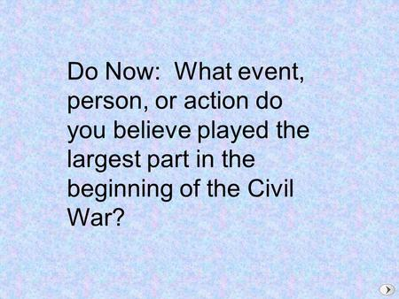 Do Now: What event, person, or action do you believe played the largest part in the beginning of the Civil War?