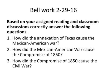 Bell work 2-29-16 Based on your assigned reading and classroom discussions correctly answer the following questions. 1.How did the annexation of Texas.