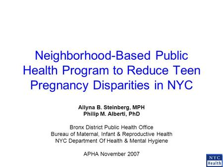 Neighborhood-Based Public Health Program to Reduce Teen Pregnancy Disparities in NYC Allyna B. Steinberg, MPH Philip M. Alberti, PhD Bronx District Public.