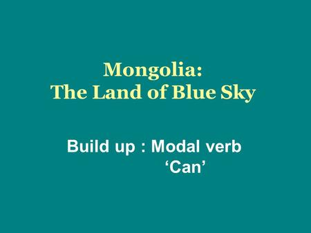 Mongolia: The Land of Blue Sky Build up : Modal verb 'Can'
