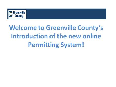 Welcome to Greenville County's Introduction of the new online Permitting System!