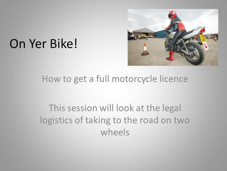On Yer Bike! How to get a full motorcycle licence This session will look at the legal logistics of taking to the road on two wheels.