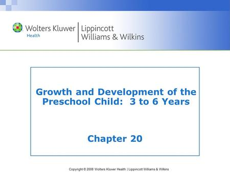 Copyright © 2008 Wolters Kluwer Health | Lippincott Williams & Wilkins Growth and Development of the Preschool Child: 3 to 6 Years Chapter 20.
