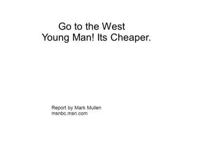 Go to the West Young Man! Its Cheaper. Report by Mark Mullen msnbc.msn.com.
