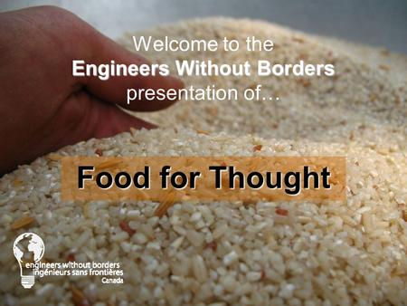 Engineers Without Borders Welcome to the Engineers Without Borders presentation of… Food for Thought.