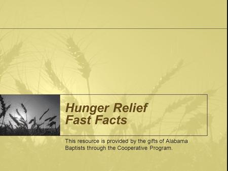 Hunger Relief Fast Facts This resource is provided by the gifts of Alabama Baptists through the Cooperative Program.