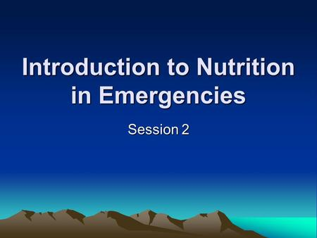 Introduction to Nutrition in Emergencies Session 2.