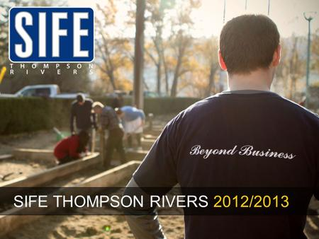 SIFE THOMPSON RIVERS 2012/2013. We're looking for great people to help us do great things.