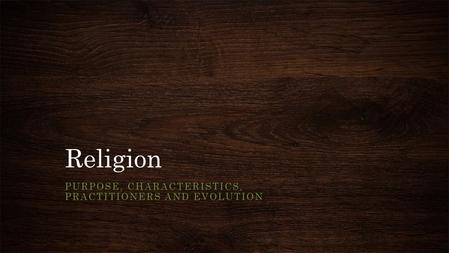 Religion PURPOSE, CHARACTERISTICS, PRACTITIONERS AND EVOLUTION.