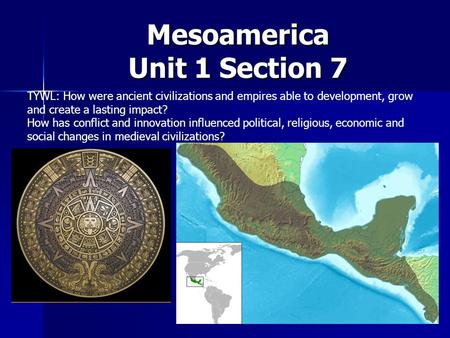 Mesoamerica Unit 1 Section 7 TYWL: How were ancient civilizations and empires able to development, grow and create a lasting impact? How has conflict and.
