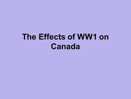The Effects of WW1 on Canada. The Good: Manufacture and export increases! Canada makes money supplying Goods and Raw Materials needed for war. Role of.