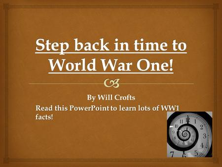 By Will Crofts Read this PowerPoint to learn lots of WW1 facts!