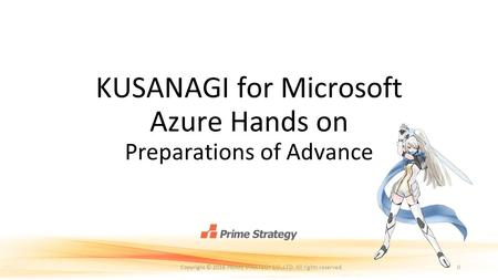 KUSANAGI for Microsoft Azure Hands on Preparations of Advance 0Copyright © 2016 PRIME STRATEGY CO.,LTD. All rights reserved.