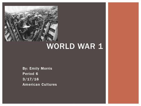 By: Emily Morris Period 6 3/17/16 American Cultures WORLD WAR 1.